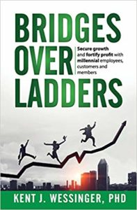 Bridges over Ladders: Create a future with millennials, OR millennials will create a future for you! - book by author Dr. Kent Wessinger