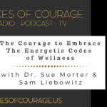 Voices of Courage - Episode 080: The Courage to Embrace the Energetic Codes of Wellness with guests Dr. Sue Morter and Sam Liebowitz