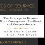 Voices of Courage - Episode 081: The Courage to Become More Courageous, Resilient, and Compassionate with Susie Carder and Dr. Ken Druck