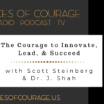 Voices of Courage - Episode 085: The Courage to Innovate, Lead, & Succeed with Scott Steinberg and Dr. J. Shah
