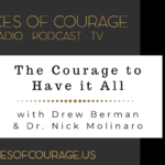 Voices of Courage - Episode 086: The Courage to Have it All with guests Drew Berman and Dr. Nick Molinaro