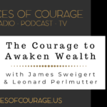 Voices of Courage - Episode 091: The Courage to Awaken Wealth with guests James Sweigert and Leonard Perlmutter