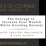 Voices of Courage - Episode 092: The Courage to Increase Your Wealth While Avoiding Burnout with guests Jennifer Marcenelle and Joan Sotkin with Ken D. Foster