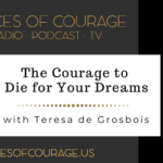 Voices of Courage with Ken D. Foster - Episode 094: The Courage to Die for Your Dreams with guest Teresa de Grobois