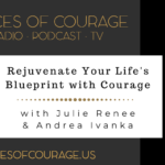 Voices of Courage with Ken D. Foster - Episode 095: Rejuvenate Your Life's Blueprint with Courage with guests Julie Renee and Andrea Ivanka