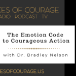 Voices of Courage with Ken D. Foster - Episode 096: The Emotion Code to Courageous Action with guest Dr. Bradley Nelson
