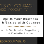 Voices of Courage with Ken D. Foster - Episode 097: Uplift Your Business and Thrive With Courage with guests Dr. Moshe Engelberg and Darielle Archer