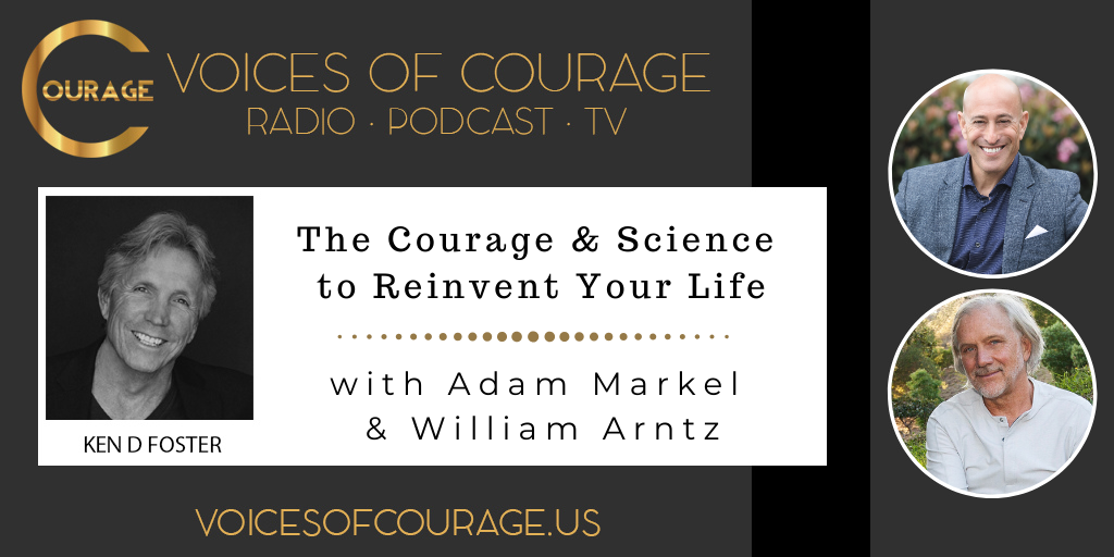 Voices of Courage with Ken D. Foster - Episode 098: The Courage and Science to Reinvent Your Life with guests Adam Markel and William Arntz