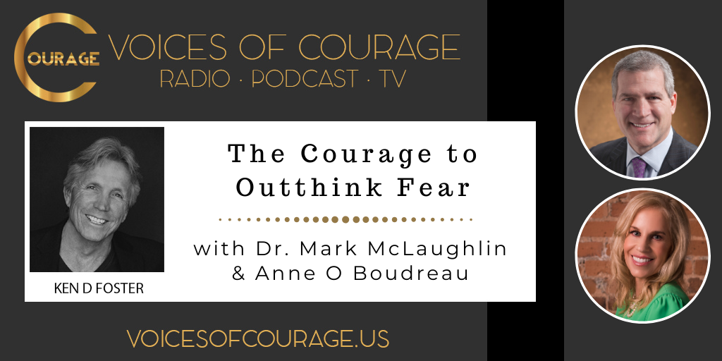 Voices of Courage with host Ken D. Foster - Episode 104: The Courage to Outthink Fear with guests Dr. Mark McLaughlin and Anne O Boudreau
