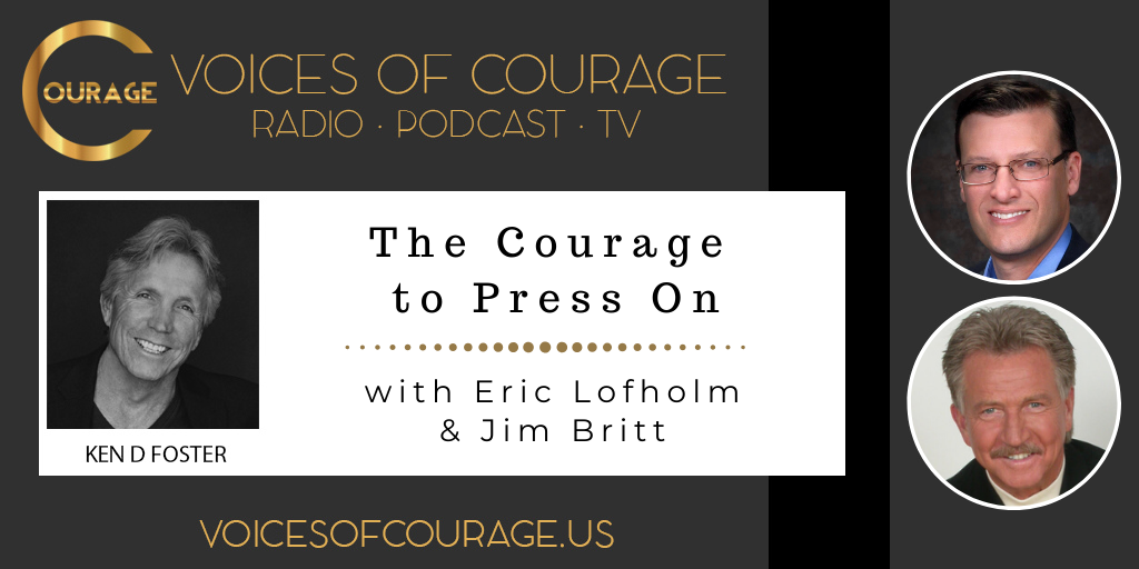 Voices of Courage with host Ken D. Foster - Episode 105: The Courage to Press on with guests Eric Lofholm and Jim Britt