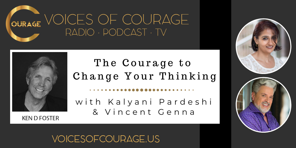 Voices of Courage with host Ken D. Foster - Episode 106: The Courage to Change Your Thinking with guests Kalyani Pardeshi and Vincent Genna