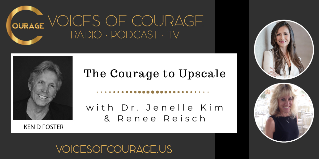 Voices of Courage with Ken D. Foster - Episode 107: The Courage to Upscale with guests Dr. Jenelle Kim and Renee Reisch