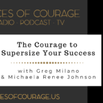 Voices of Courage with Ken D. Foster - Episode 110: The Courage to Supersize Your Success with guests Greg Milano and Michaela Renee Johnson