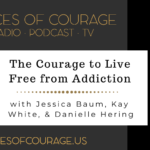Voices of Courage with Ken D. Foster - Episode 111: The Courage to Live Free From Addiction with guests Jessica Baum, Kay White, and Danielle Hering