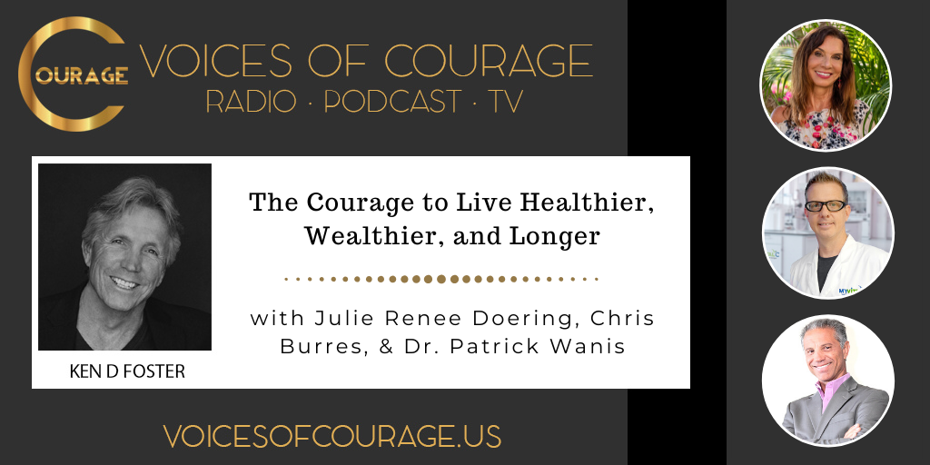 Voices of Courage with Ken D. Foster - Episode 112: The Courage to Live Healthier, Wealthier, and Longer with guests Julie Renee Doering, Chris Burres, and Dr. Patrick Wanis