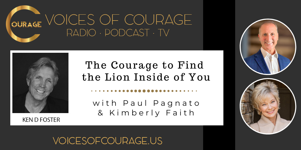 Voices of Courage with Ken D. Foster - Episode 114: The Courage to Find the Lion Inside of You with guests Paul Pagnato and Kimberly Faith