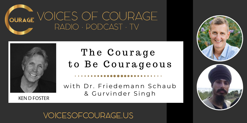 116: The Courage to Be Courageous with Dr. Friedemann Schaub and Gurvinder Singh