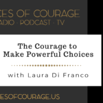 Voices of Courage with Ken D. Foster - Episode 117: The Courage to Make Powerful Choices with guest Laura Di Franco