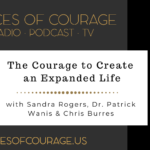 Voices of Courage with Ken D. Foster - Episode 119: The Courage to Create an Expanded Life with guests Sandra Rogers, Dr. Patrick Wanis, & Chris Burres