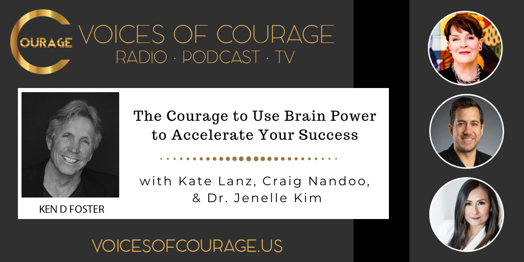 Voices of Courage with Ken D. Foster - Episode 120: The Courage to Use Brain Power to Accelerate Your Success with guests Kate Lanz, Craig Nandoo, and Dr. Jenelle Kim