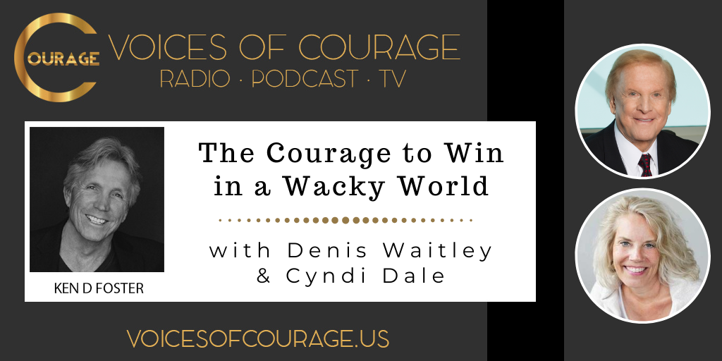 Voices of Courage with Ken D. Foster - Episode 121: The Courage to Win in a Wacky World with guests Denis Waitley and Cyndi Dale