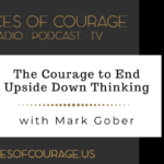 Voices of Courage with Ken D. Foster - Episode 122: The Courage to End Upside Down Thinking with guest Mark Gober