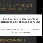 Voices of Courage with Ken D. Foster - Episode 123: The Courage to Express Your Brilliance and Change the World with Piera Van de Wiel, J.T. Madicus, and Laureen Asseo
