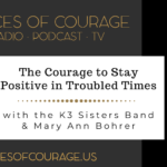 Voices of Courage with Ken D. Foster - Episode 125: The Courage to Stay Positive in Troubled Times with the K3 Sisters Band (Kaylen Kassab, Kelsey Kassab, and Kristen Kassab) and Mary Ann Bohrer