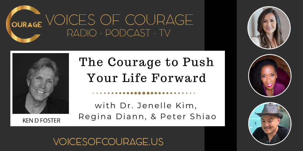 Voices of Courage with Ken D. Foster - Episode 129: The Courage to Push Your Life Forward with Dr. Jenelle Kim, Regina Diann, and Peter Shiao