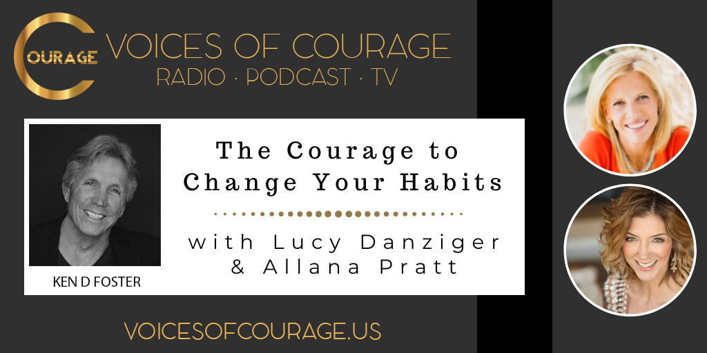 Voices of Courage with Ken D. Foster - Episode 131: The Courage to Change Your Habits with Lucy Danziger and Allana Pratt
