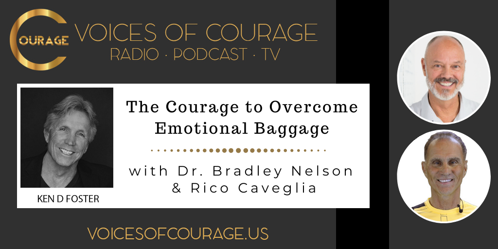 Voices of Courage with Ken D. Foster - Episode 133: The Courage to Overcome Emotional Baggage with Dr. Bradley Nelson and Rico Caveglia