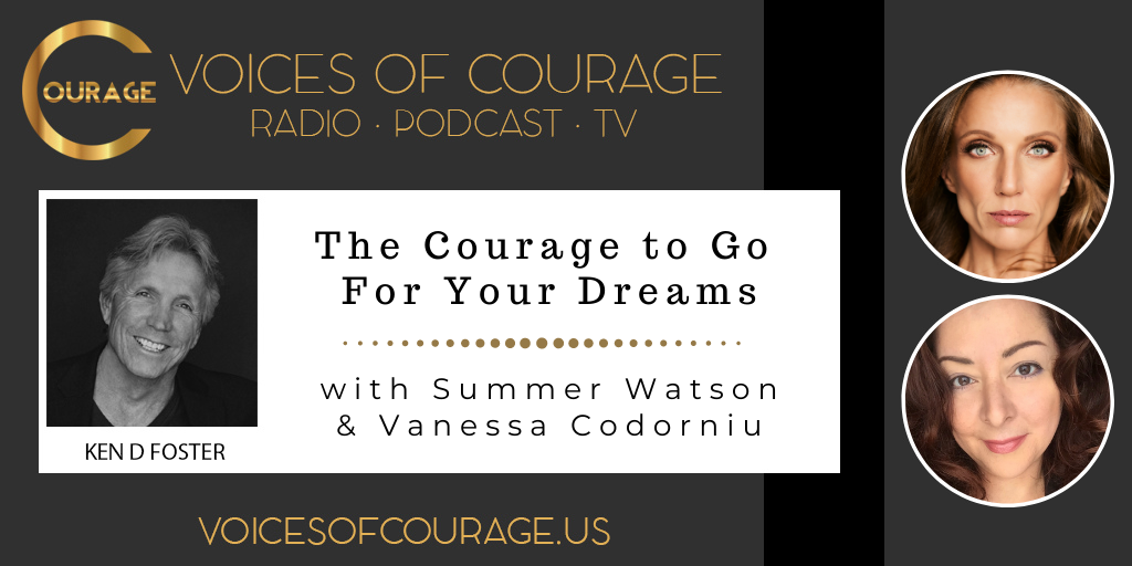 Voices of Courage with Ken D. Foster - Episode 135: The Courage to Go For Your Dreams with Summer Watson and Vanessa Codorniu