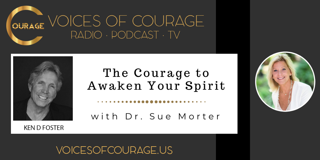 Voices of Courage with Ken D. Foster - Episode 136: The Courage to Awaken Your Spirit with Dr. Sue Morter