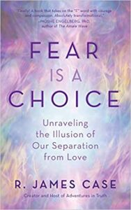 Fear Is a Choice: Unraveling the Illusion of Our Separation from Love - book by James Case