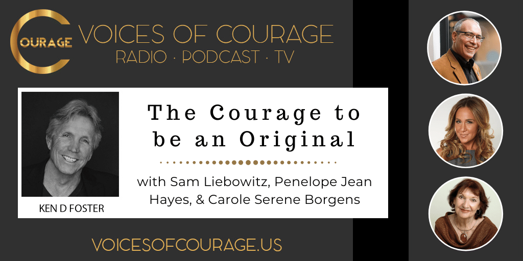 Voices of Courage with Ken D. Foster - Episode 143: The Courage to be an Original with Sam Liebowitz, Penelope Jean Hayes, and Carole Serene Borgens