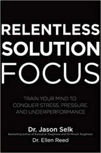 Relentless Solution Focus: Train Your Mind to Conquer Stress, Pressure, and Underperformance by Dr. Jason Selk