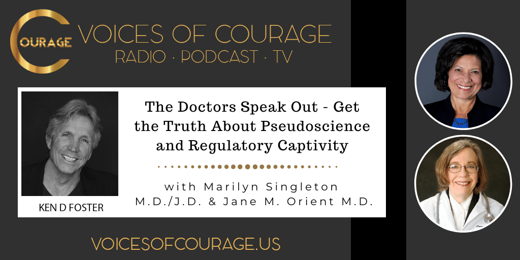 Voices of Courage with Ken D. Foster - Episode 145: The Doctors Speak Out - Get the Truth About Pseudoscience and Regulatory Captivity with Marilyn Singleton M.D./J.D. and Jane M. Orient M.D.