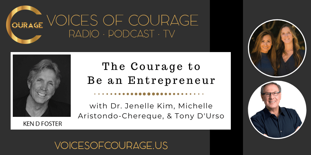 Voices of Courage with Ken D. Foster - Episode 144: The Courage to Be an Entrepreneur with Dr. Jenelle Kim, Michelle Aristondo-Chereque, and Tony D'Urso