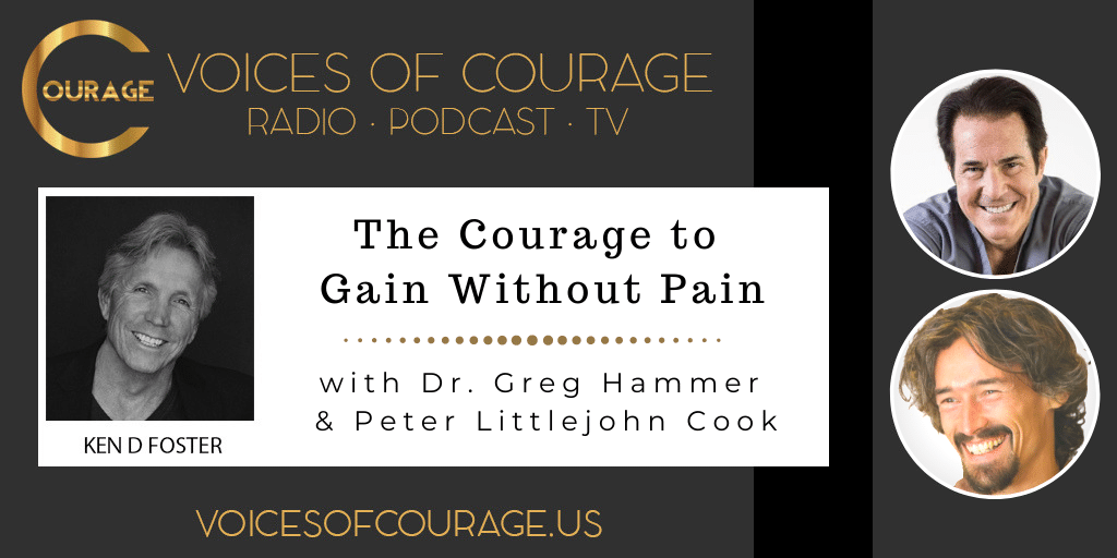 Voices of Courage with Ken D. Foster - Episode 151: The Courage to Gain Without Pain with Dr. Greg Hammer and Peter Littlejohn Cook