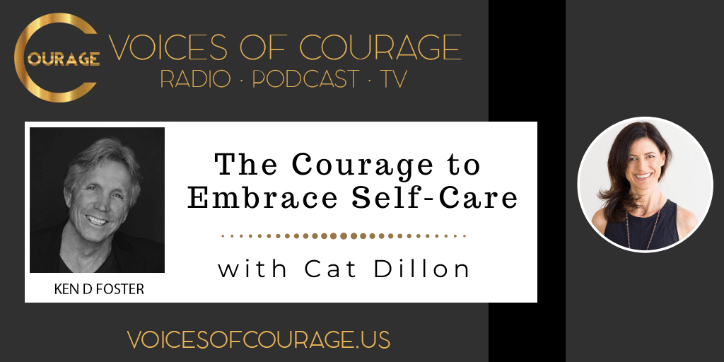 Voices of Courage with Ken D. Foster - Episode 153: The Courage to Embrace Self-Care with Cat Dillon