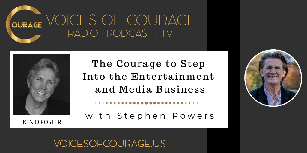 Voices of Courage with Ken D. Foster - Episode 154: The Courage to Step Into the Entertainment and Media Business with Stephen Powers