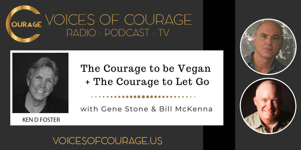 Voices of Courage with Ken D. Foster - Episode 158: The Courage be Vegan + The Courage to Let Go with Gene Stone and Bill McKenna