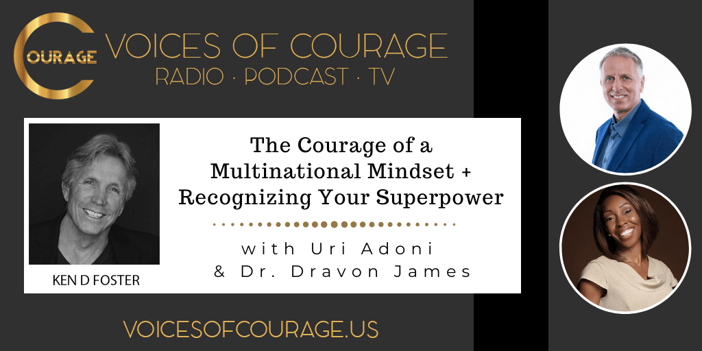 Voices of Courage with Ken D. Foster - Episode 159: The Courage of a Multinational Mindset + Recognizing Your Superpower with Uri Adoni and Dr. Dravon James