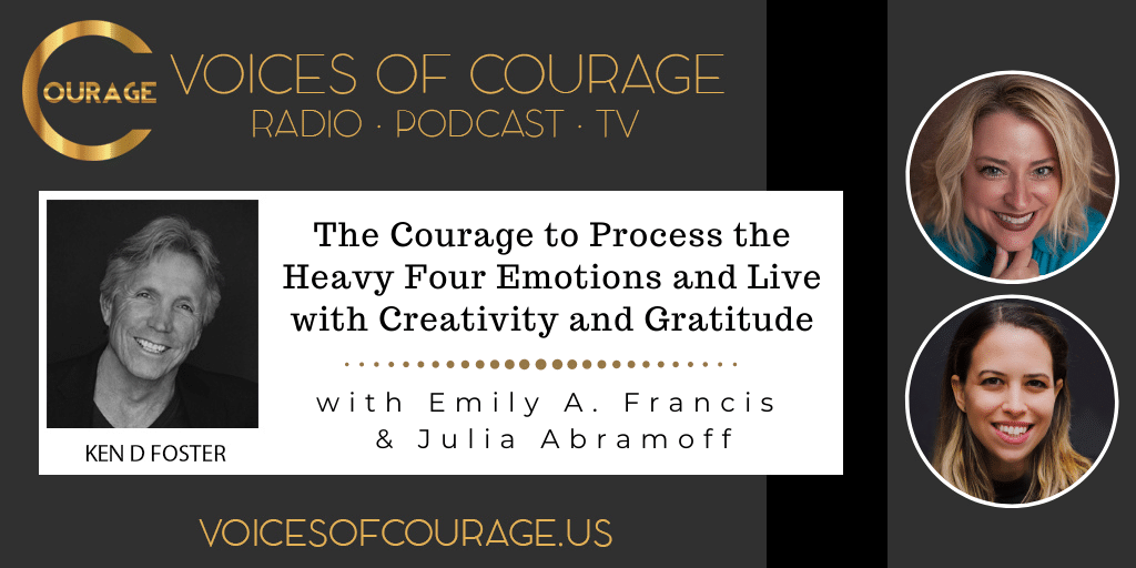 Voices of Courage with Ken D. Foster - Episode 162: The Courage to Process the Heavy 4 Emotions and Live with Creativity and Gratitude with Emily Francis and Julia Abramoff