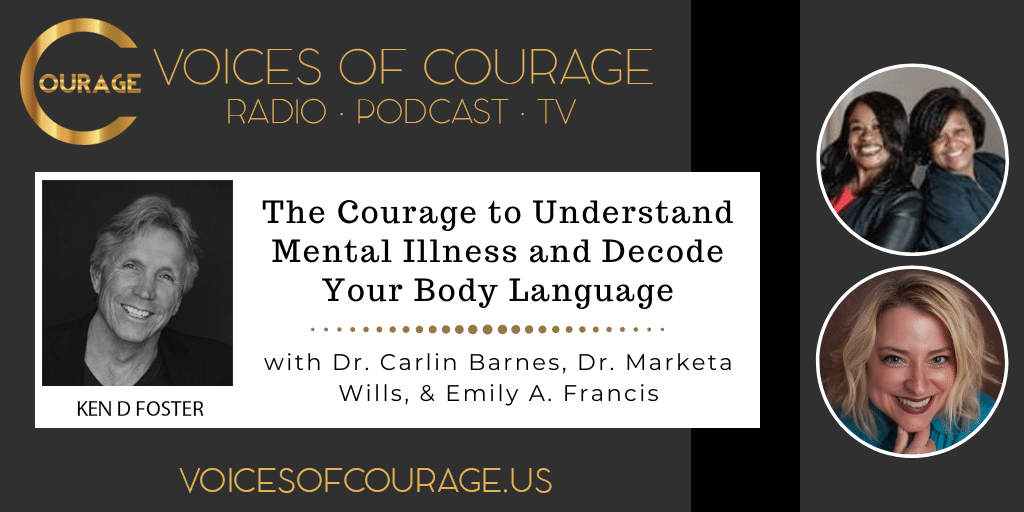 Voices of Courage with Ken D. Foster - Episode 163: The Courage to Understand Mental Illness and Decode Your Body Language with Dr. Carlin Barnes, Dr. Marketa Wills, and Emily A. Francis