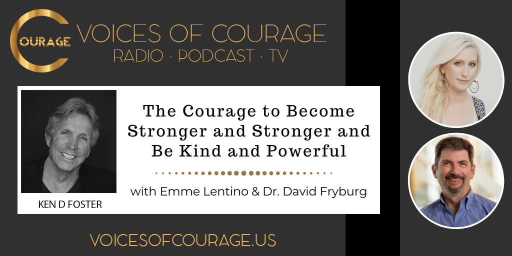 Voices of Courage with Ken D. Foster - Episode 166: The Courage to Become Stronger and Stronger and Be Kind and Powerful with Emme Lentino and Dr. David Fryburg