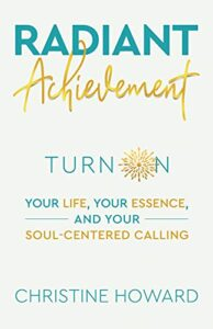 Image of the book, Radiant Achievement: Turn on Your Life, Your Essence, and Your Soul-Centered Calling, by Christine Howard - Voices of Courage with Ken D. Foster