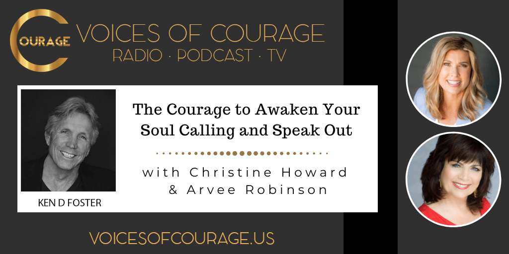 Voices of Courage with Ken D. Foster - Episode 164: The Courage to Awaken Your Soul Calling and Speak Out with Christine Howard and Arvee Robinson