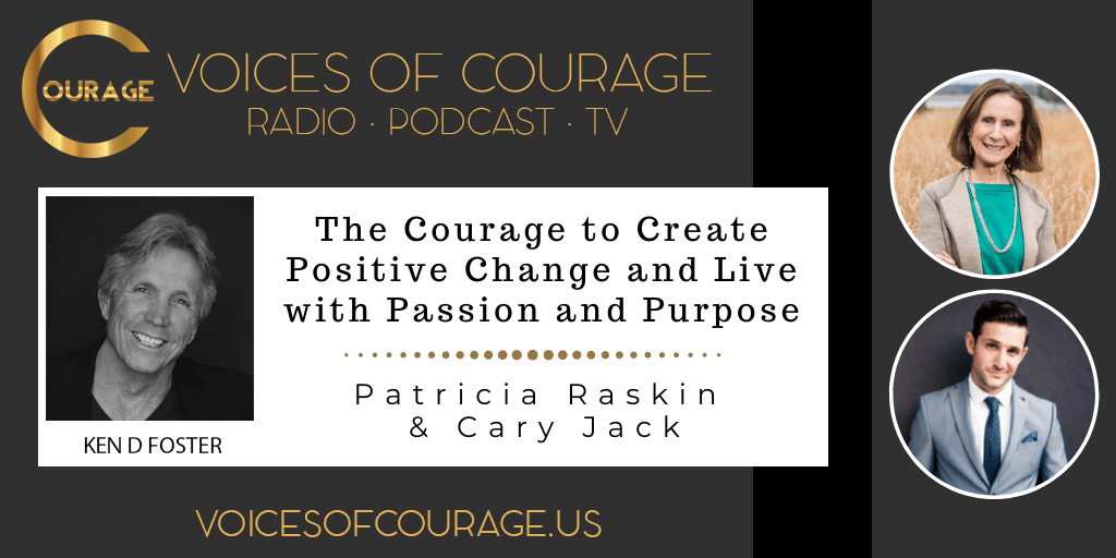 Voices of Courage with Ken D. Foster - Episode 165: The Courage to Create Positive Change and Live with Passion and Purpose with Patricia Raskin and Cary Jack